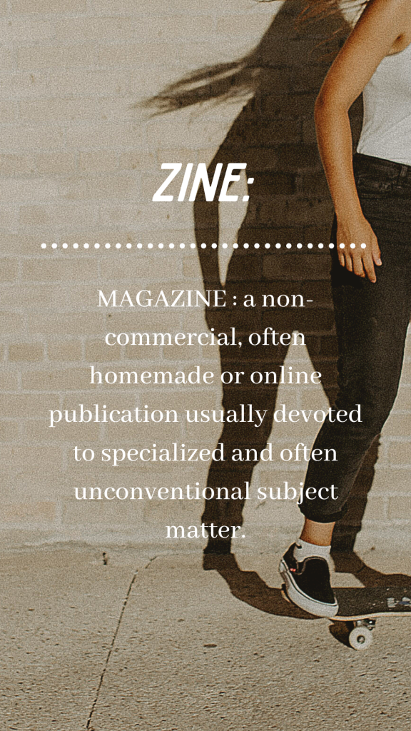 Definition of Zine:  magazine especially : a noncommercial often homemade or online publication usually devoted to specialized and often unconventional subject matter.