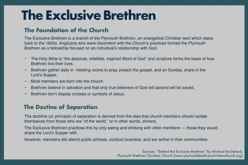 "The Exclusive Brethren  The Foundation of the Church  The Exclusive Brethren is a branch of the Plymouth Brethren, an evangelical Christian sect which dates back to the 1820s. Anglicans who were discontent with the Church's practices formed the Plymouth Brethren as a fellowship focused on an individual's relationship with God.   The Holy Bible is ""the absolute, infallible, inspired Word of God"" and scripture forms the basis of how Brethren live their lives. Brethren gather daily in  meeting rooms to pray, preach the gospel, and on Sunday, share in the Lord's Supper.  Most members are born into the church.  Brethren believe in salvation and that only true believers of God will ascend will be saved. Brethren don't display crosses or symbols of Jesus.  The Doctrine of Separation  The doctrine (or principle) of separation is derived from the idea that church members should isolate themselves from those who are ""of the world,"" or in other words, sinners.  The Exclusive Brethren practices this by only eating and drinking with other members — those they would share the Lord's Supper with. However, members still attend public schools, conduct business, and are active in their communities.   Sources: ""Behind the Exclusive Brethren"" by Michael Bachelard, Plymouth Brethren Christian Church (www.plymouthbrethrenchristianchurch.org)"